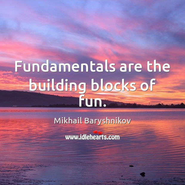 Fundamentals are the building blocks of fun. Image