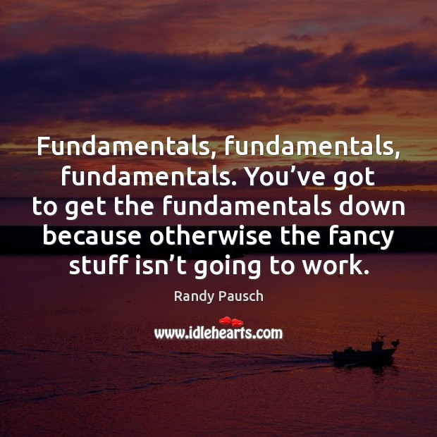 Fundamentals, fundamentals, fundamentals. You've got to get the fundamentals down because Randy Pausch Picture Quote