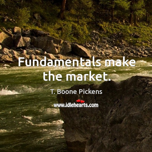 Fundamentals make the market. T. Boone Pickens Picture Quote