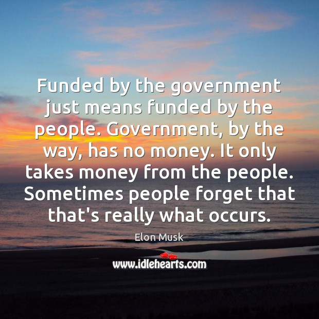 Funded by the government just means funded by the people. Government, by Elon Musk Picture Quote