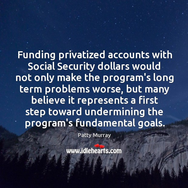 Funding privatized accounts with Social Security dollars would not only make the Image
