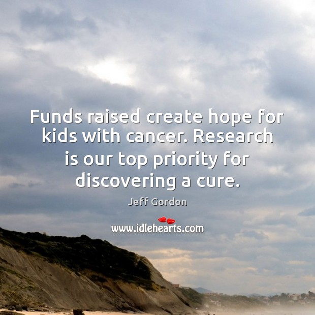 Funds raised create hope for kids with cancer. Research is our top Jeff Gordon Picture Quote