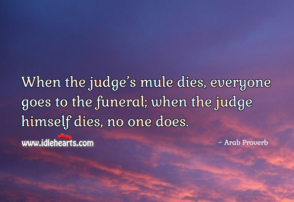 When the judge's mule dies, everyone goes to the funeral; when the judge himself dies, no one does. Arab Proverbs Image