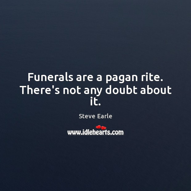 Funerals are a pagan rite. There's not any doubt about it. Steve Earle Picture Quote