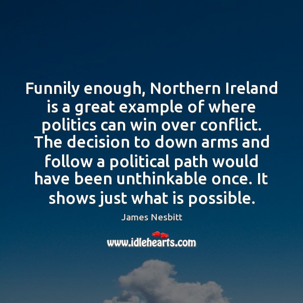 Funnily enough, Northern Ireland is a great example of where politics can James Nesbitt Picture Quote