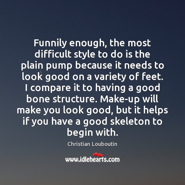Funnily enough, the most difficult style to do is the plain pump Christian Louboutin Picture Quote