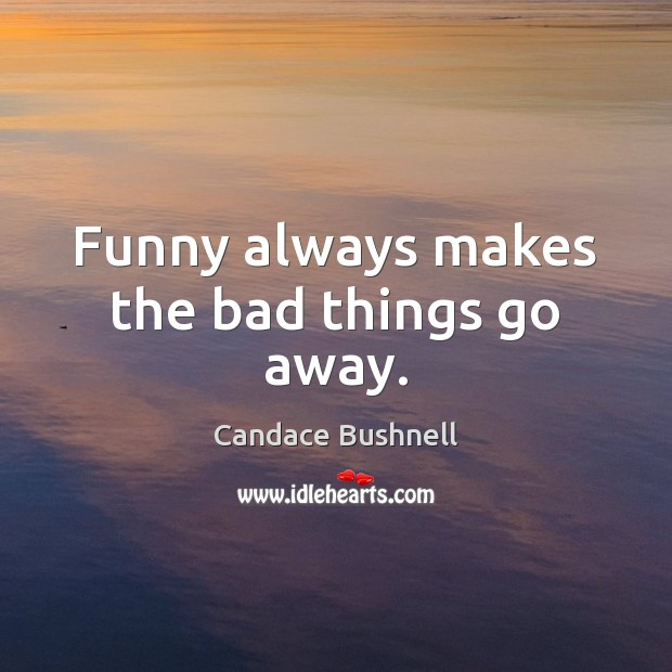 Funny always makes the bad things go away. Candace Bushnell Picture Quote