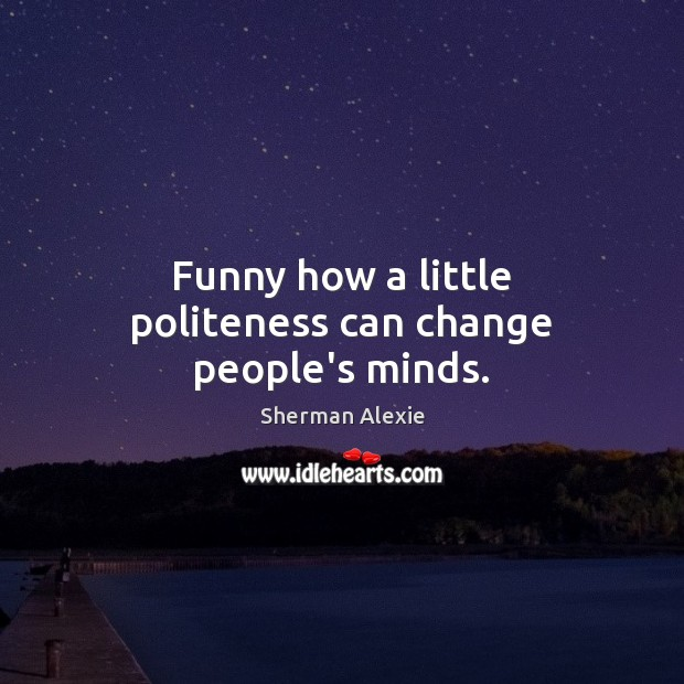 Funny how a little politeness can change people's minds. Sherman Alexie Picture Quote