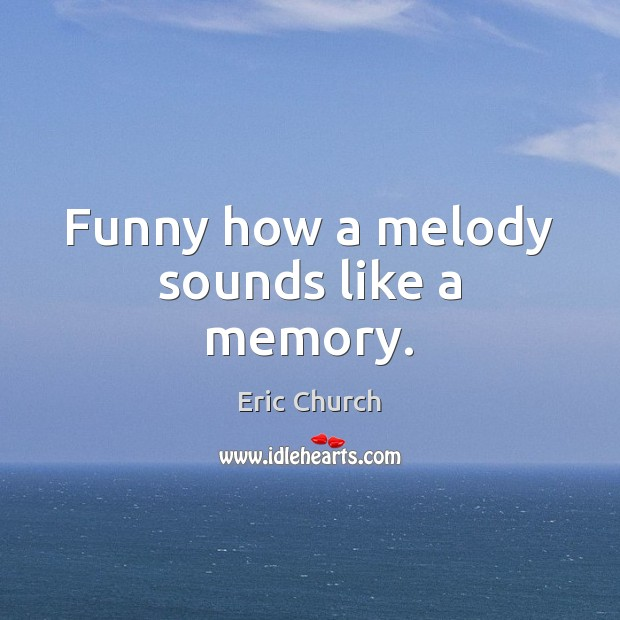 Funny how a melody sounds like a memory. Eric Church Picture Quote