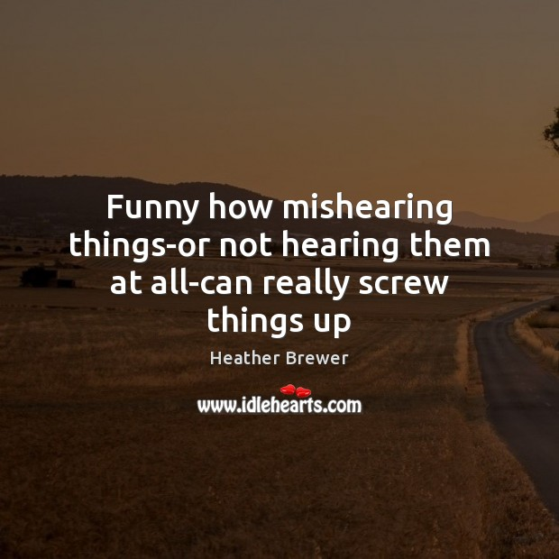 Image, Funny how mishearing things-or not hearing them at all-can really screw things up
