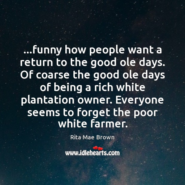 …funny how people want a return to the good ole days. Of Rita Mae Brown Picture Quote