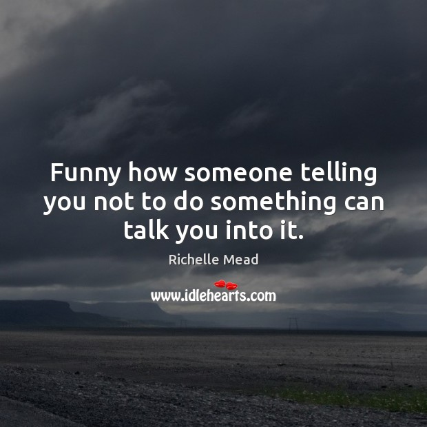 Image, Funny how someone telling you not to do something can talk you into it.