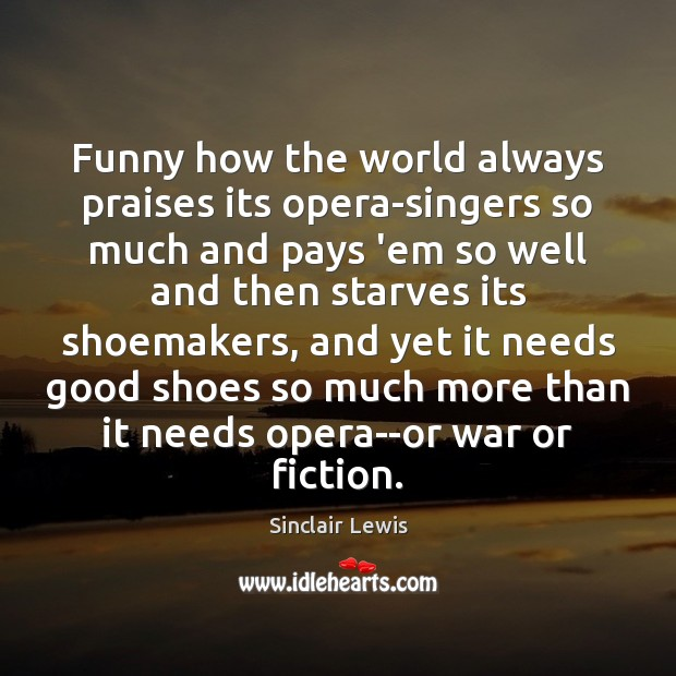 Funny how the world always praises its opera-singers so much and pays Sinclair Lewis Picture Quote