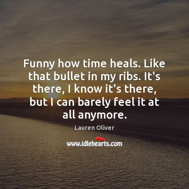 Funny how time heals. Like that bullet in my ribs. It's there, Image