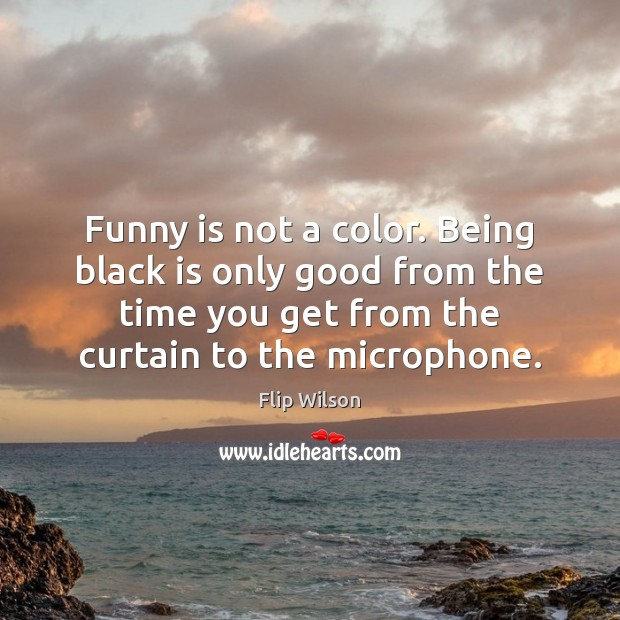 Funny is not a color. Being black is only good from the Image
