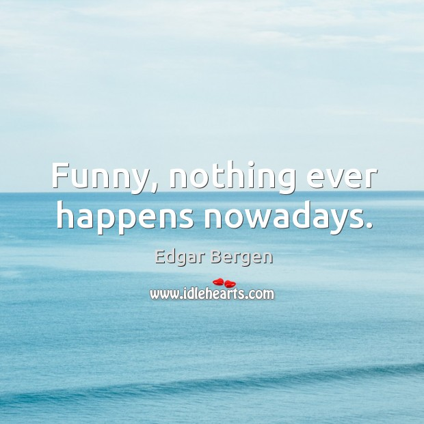 Funny, nothing ever happens nowadays. Image