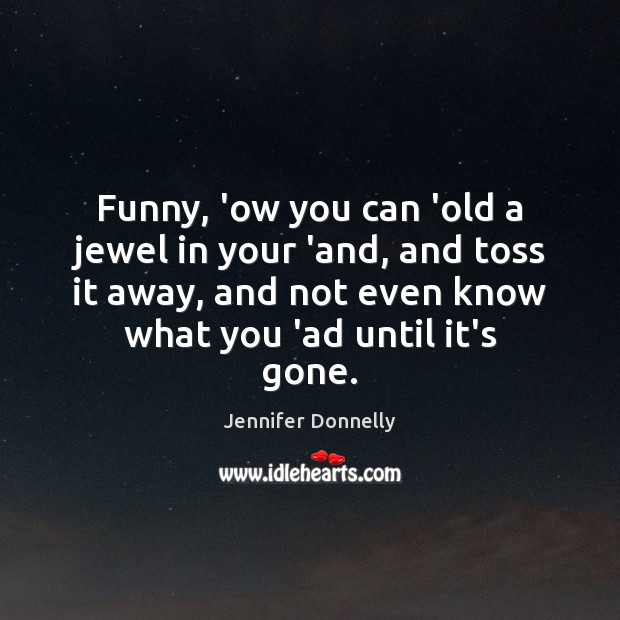 Funny, 'ow you can 'old a jewel in your 'and, and toss Image