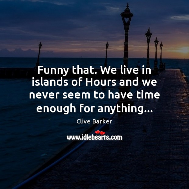 Funny that. We live in islands of Hours and we never seem Clive Barker Picture Quote