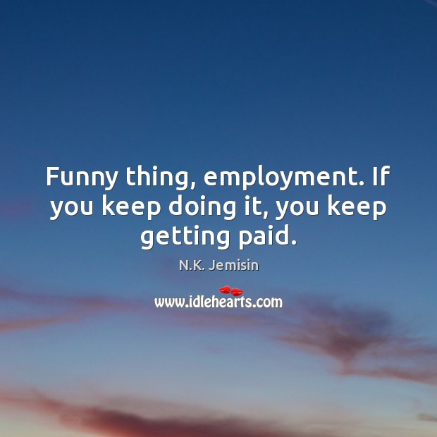 Image, Funny thing, employment. If you keep doing it, you keep getting paid.