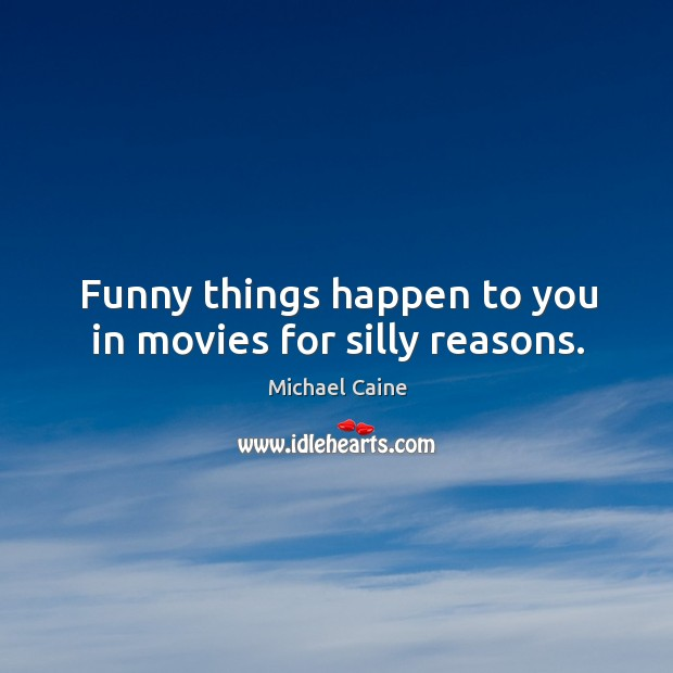 Image, Funny things happen to you in movies for silly reasons.