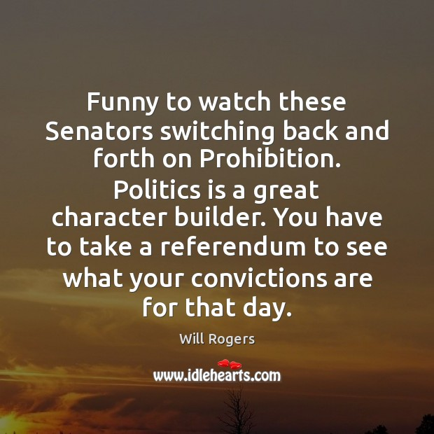 Funny to watch these Senators switching back and forth on Prohibition. Politics Will Rogers Picture Quote