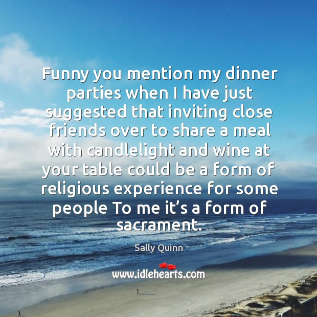 Funny you mention my dinner parties when I have just suggested that inviting close. Image