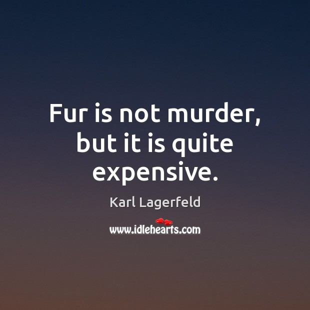 Fur is not murder, but it is quite expensive. Karl Lagerfeld Picture Quote