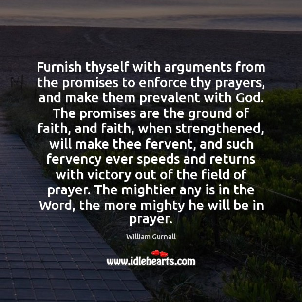 Furnish thyself with arguments from the promises to enforce thy prayers, and William Gurnall Picture Quote
