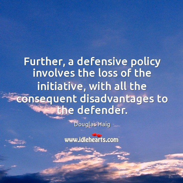 Further, a defensive policy involves the loss of the initiative, with all the consequent disadvantages to the defender. Image