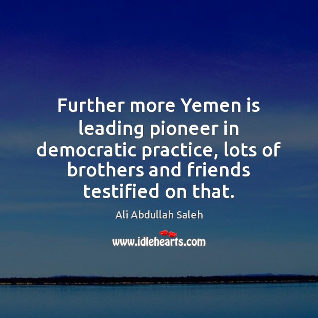 Further more Yemen is leading pioneer in democratic practice, lots of brothers Image