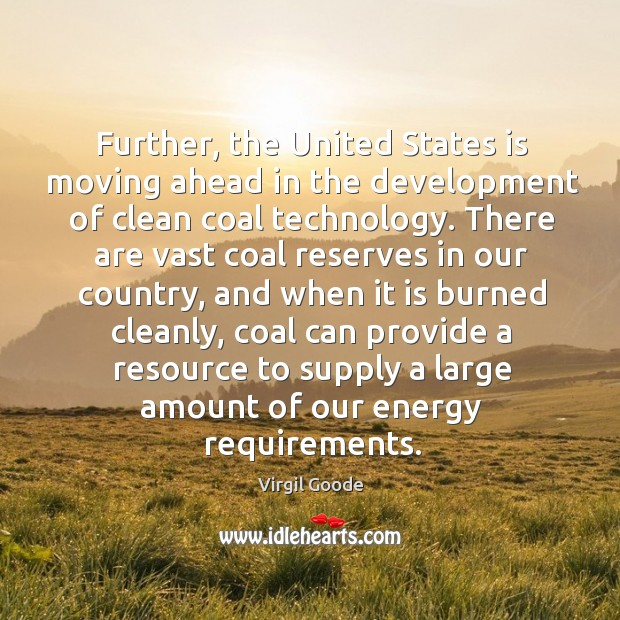 Further, the united states is moving ahead in the development of clean coal technology. Virgil Goode Picture Quote