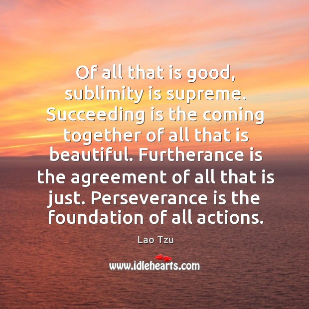 Furtherance is the agreement of all that is just. Perseverance is the foundation of all actions. Perseverance Quotes Image