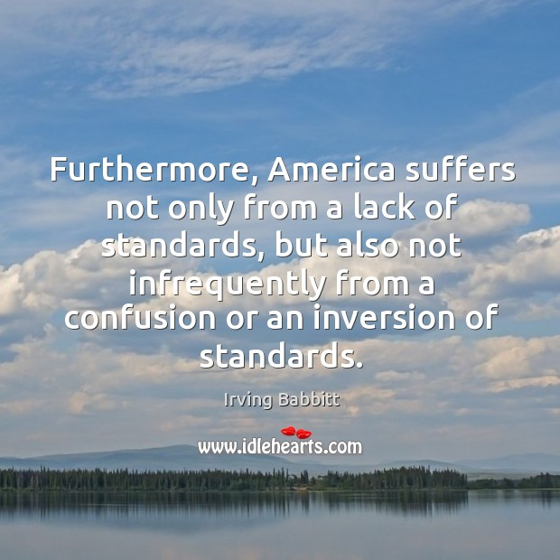 Furthermore, america suffers not only from a lack of standards, but also not infrequently Irving Babbitt Picture Quote