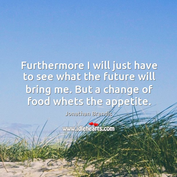 Furthermore I will just have to see what the future will bring me. But a change of food whets the appetite. Image