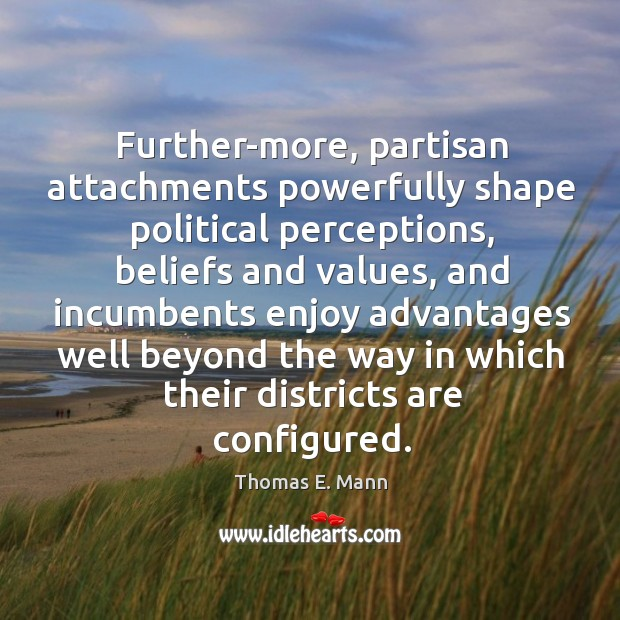 Further-more, partisan attachments powerfully shape political perceptions, beliefs and values Thomas E. Mann Picture Quote