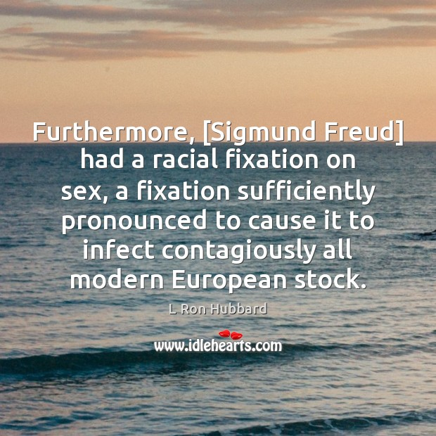 Image, Furthermore, [Sigmund Freud] had a racial fixation on sex, a fixation sufficiently