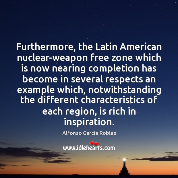 Furthermore, the Latin American nuclear-weapon free zone which is now nearing completion Image
