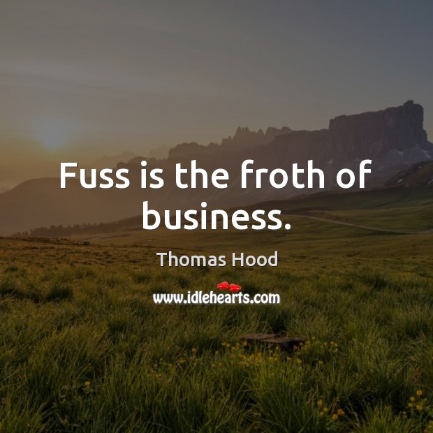 Fuss is the froth of business. Thomas Hood Picture Quote