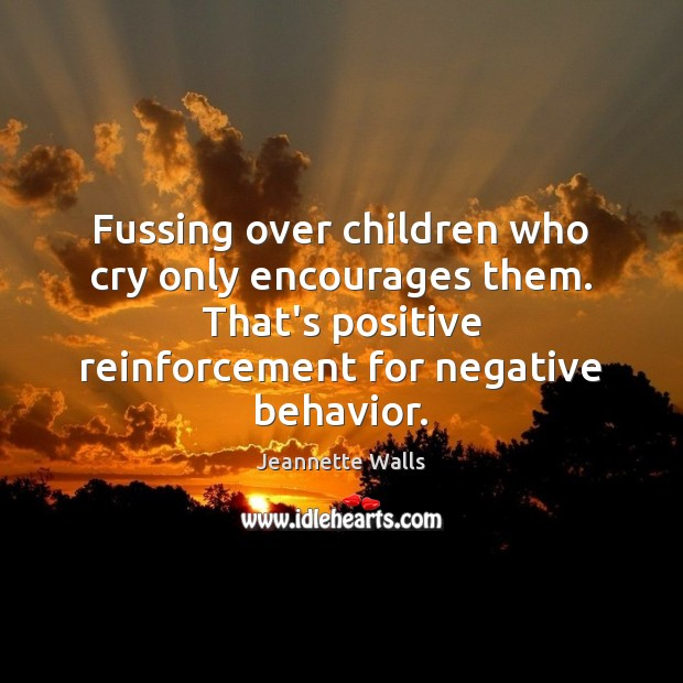 Fussing over children who cry only encourages them. That's positive reinforcement for Image