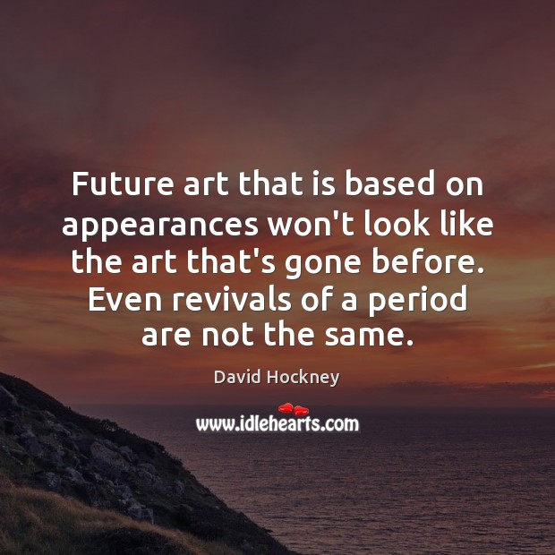 Future art that is based on appearances won't look like the art David Hockney Picture Quote