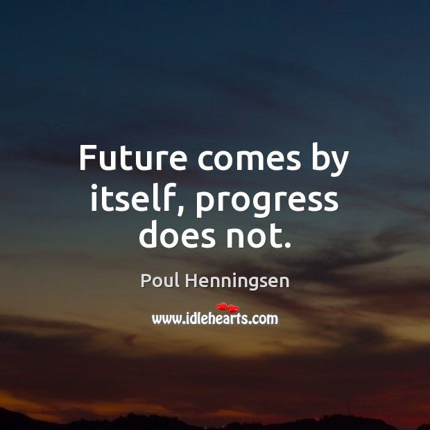 Image, Future comes by itself, progress does not.