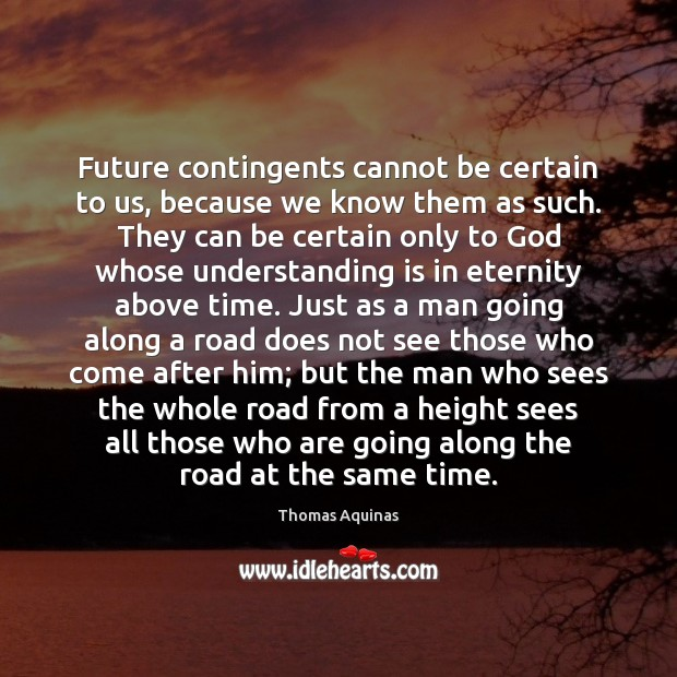 Future contingents cannot be certain to us, because we know them as Thomas Aquinas Picture Quote
