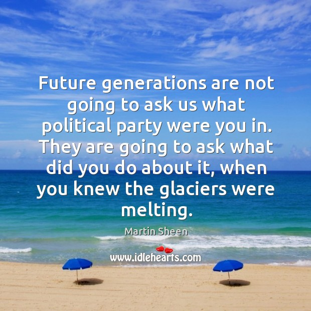 Future generations are not going to ask us what political party were you in. Image