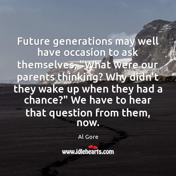 """Image, Future generations may well have occasion to ask themselves, """"What were our"""