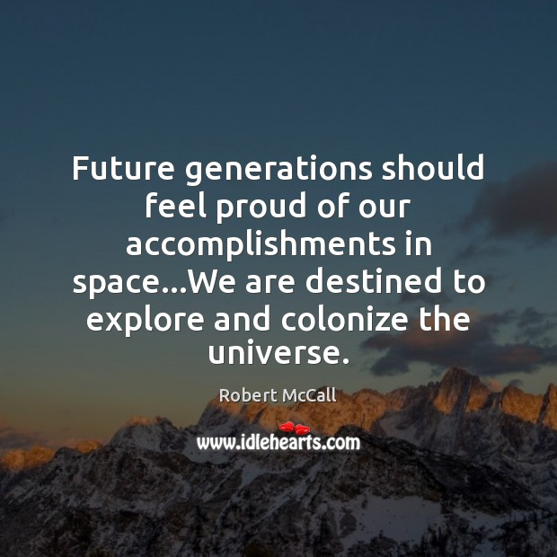Image, Future generations should feel proud of our accomplishments in space…We are
