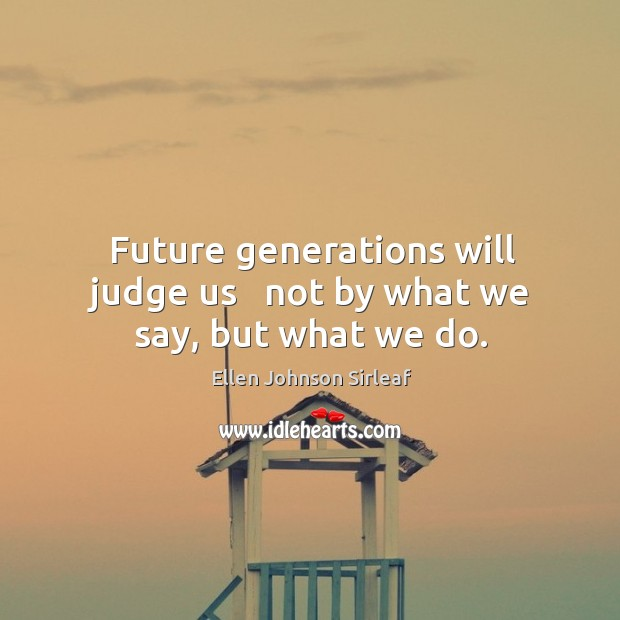 Image, Future generations will judge us   not by what we say, but what we do.