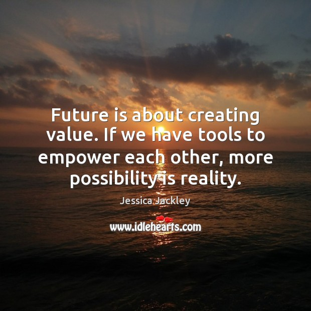 Future is about creating value. If we have tools to empower each Image