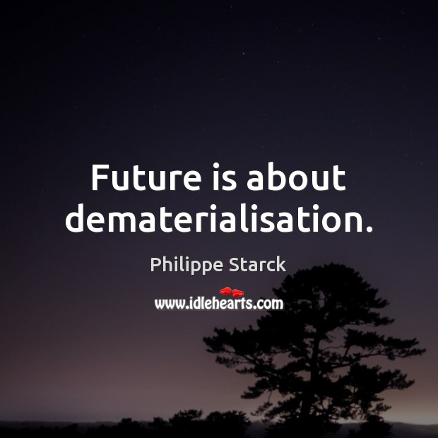 Future is about dematerialisation. Philippe Starck Picture Quote