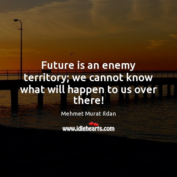 Future is an enemy territory; we cannot know what will happen to us over there! Image