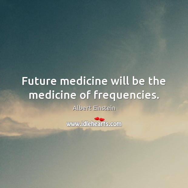 Image, Future medicine will be the medicine of frequencies.